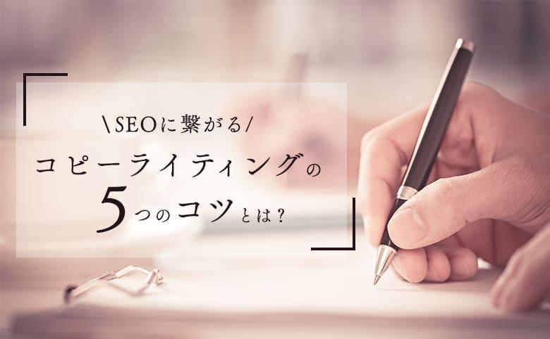 SEOに繋がるコピーライティングの5つのコツとは?書き方や事例も紹介